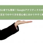 【図解】初心者でも簡単!Googleアナリティクスの登録から設定までのやり方を初心者に分かりやすく解説!