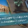 【月20万円じゃ無理?】一人暮らしをする時の1ヶ月の生活費はいくらかかる?