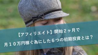 【アフィリエイト】開始2ヶ月で月10万円稼ぐ為にした6つの初期投資とは?