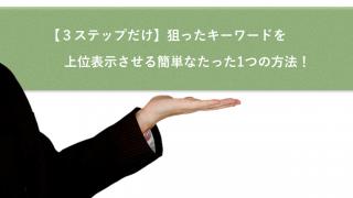 【3ステップだけ】狙ったキーワードを上位表示させる簡単なたった1つの方法!