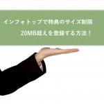 インフォトップで特典のサイズ制限20MB超えても簡単に登録出来る方法!