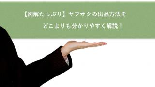 【図解たっぷり】ヤフオクの出品方法をどこよりも分かりやすく解説!