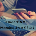 iPhone7の発売で、iPhone転売は今後どうなる?