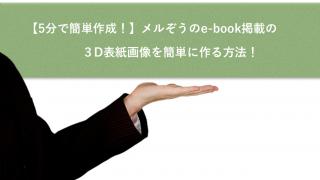 【5分で簡単作成!】メルぞうのe-book掲載の3D表紙画像を簡単に作成する方法!