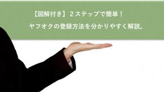 【図解付き】2ステップで簡単!ヤフオクへの登録方法を分かりやすく解説。