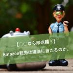 【○○なら即逮捕!】Amazon転売は違法に当たるのか。